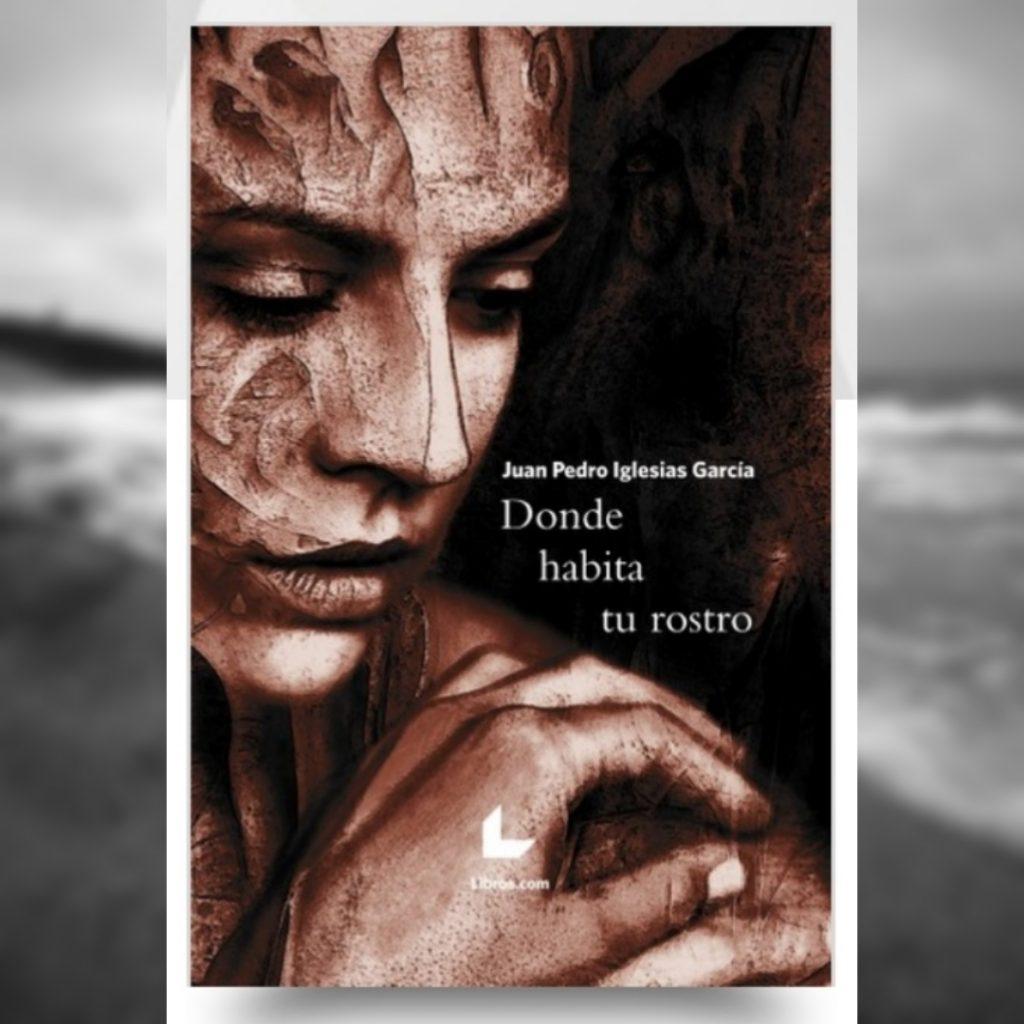"""""""Donde habita tu rostro"""", un libro de nuestro vecino Juan Pedro Iglesias"""